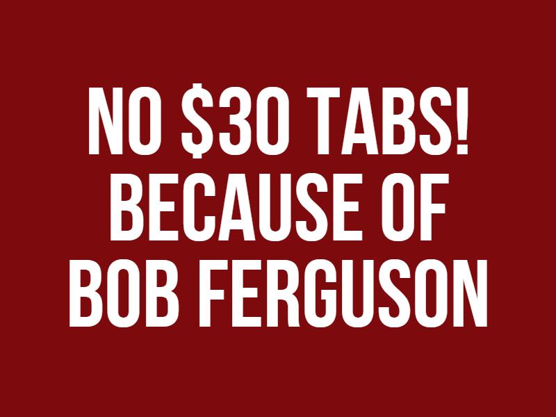 NO $30 TABS! Because of Bob Ferguson