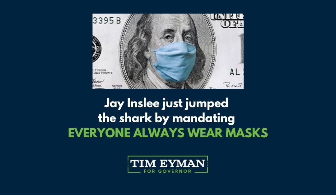 Jay Inslee just jumped the shark by mandating EVERYONE ALWAYS WEAR MASKS