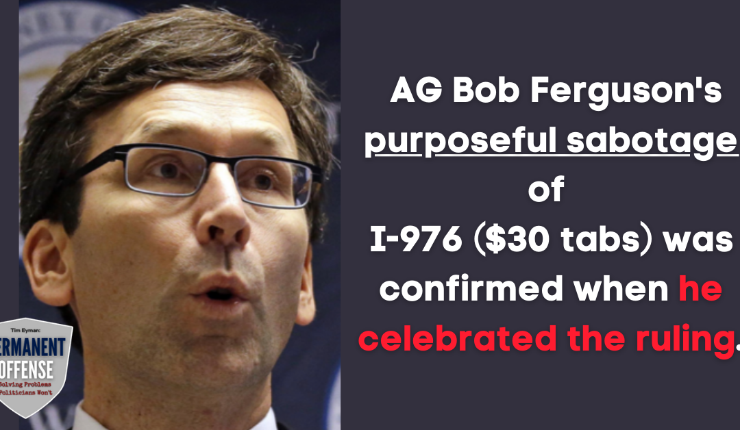 AG Bob Ferguson's purposeful sabotage of I-976 was confirmed when he celebrated the ruling. Here's all the ways he torpedoed our $30 Tabs Initiative