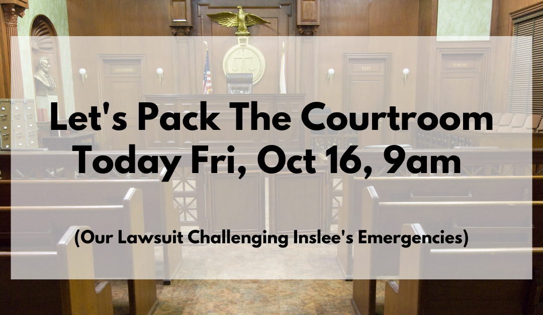 Let's Pack The Courtroom Today Fri, Oct 16, 9am (Our Lawsuit Challenging Inslee's Emergencies)