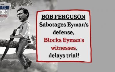AG Bob Ferguson sabotages my defense, blocks my witnesses, delays trial